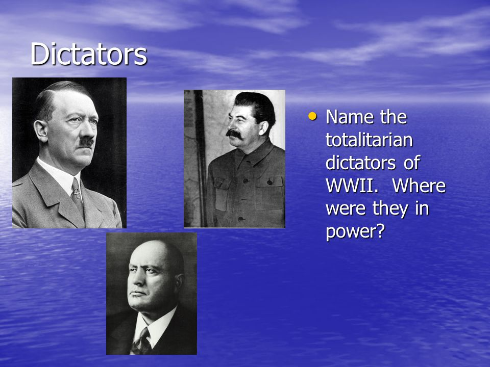 Dictators Name the totalitarian dictators of WWII. Where were they in power