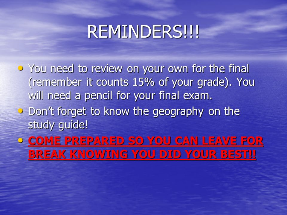 REMINDERS!!! You need to review on your own for the final (remember it counts 15% of your grade). You will need a pencil for your final exam.