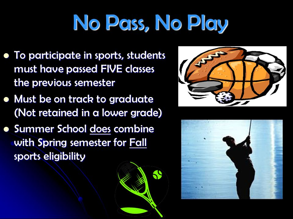 No Pass, No Play To participate in sports, students must have passed FIVE classes the previous semester.