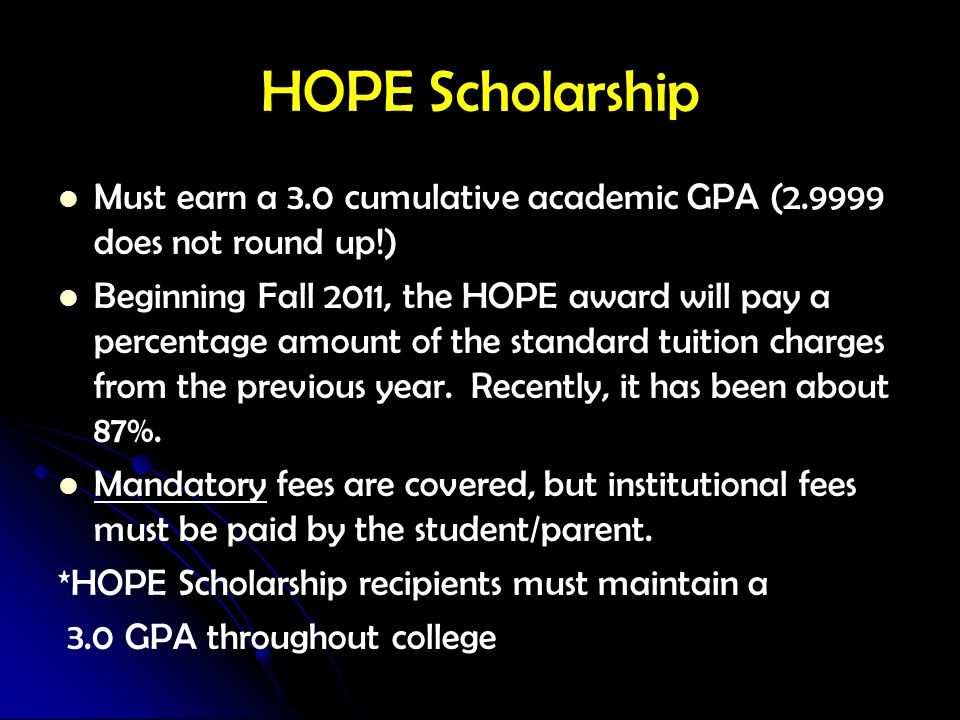 HOPE ScholarshipMust earn a 3.0 cumulative academic GPA (2.9999 does not round up!)