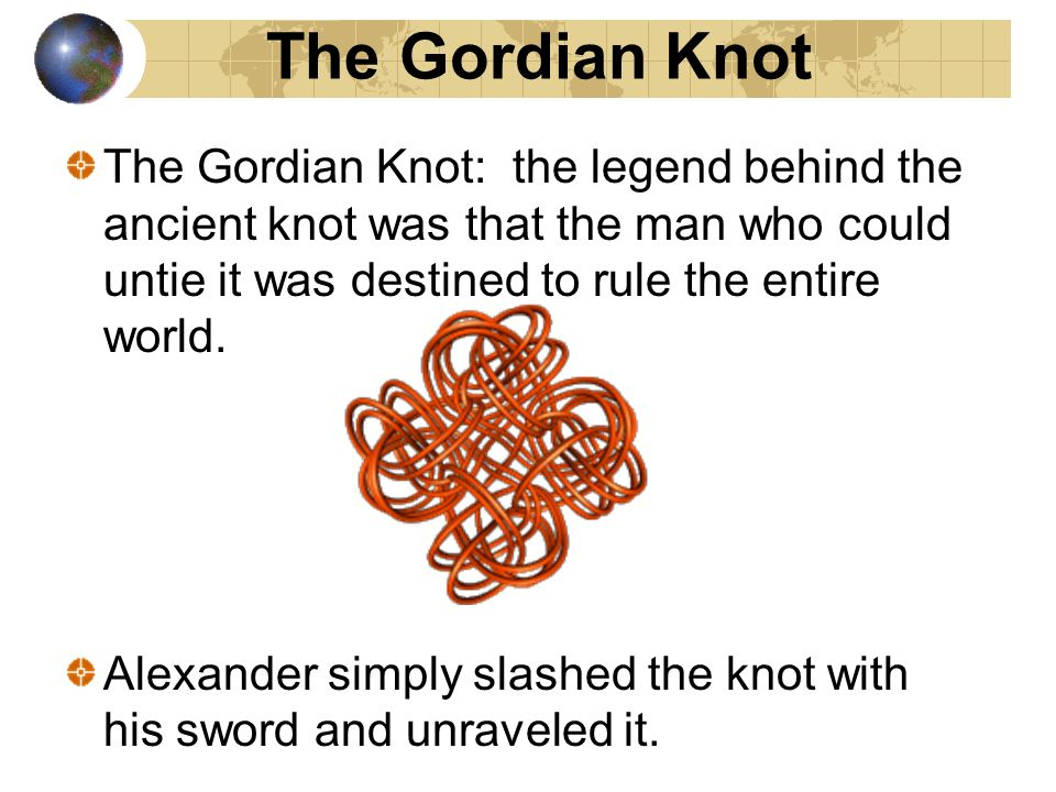 The Gordian Knot The Gordian Knot: the legend behind the ancient knot was that the man who could untie it was destined to rule the entire world.