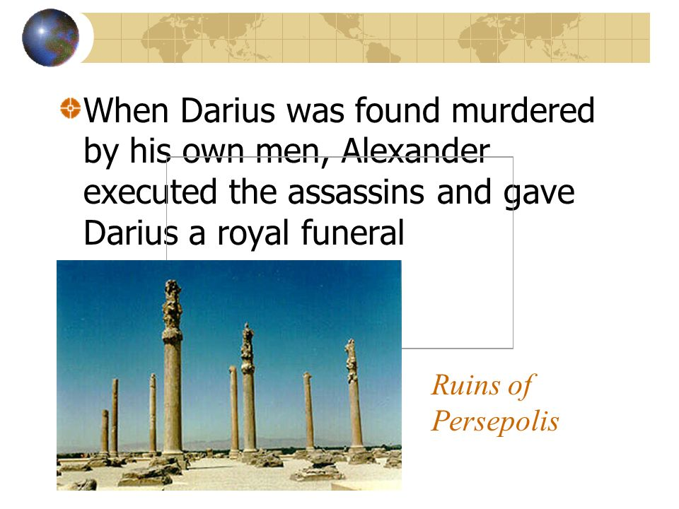 When Darius was found murdered by his own men, Alexander executed the assassins and gave Darius a royal funeral