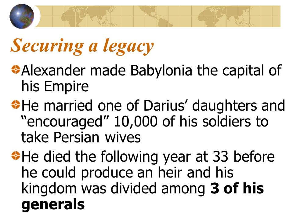 Securing a legacy Alexander made Babylonia the capital of his Empire