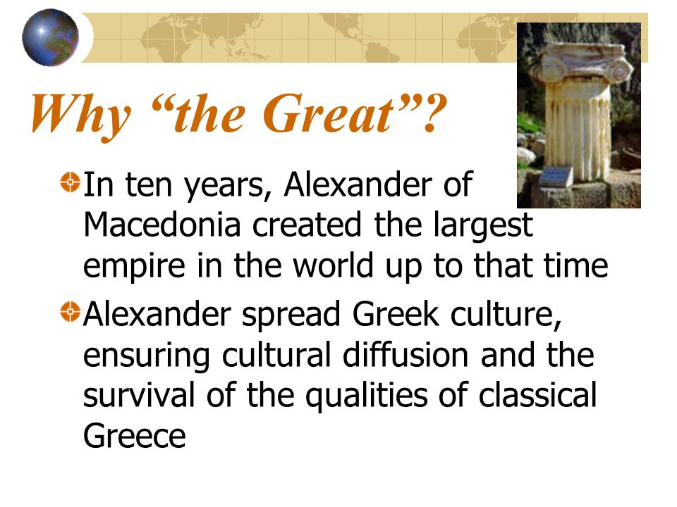 Why the Great In ten years, Alexander of Macedonia created the largest empire in the world up to that time.