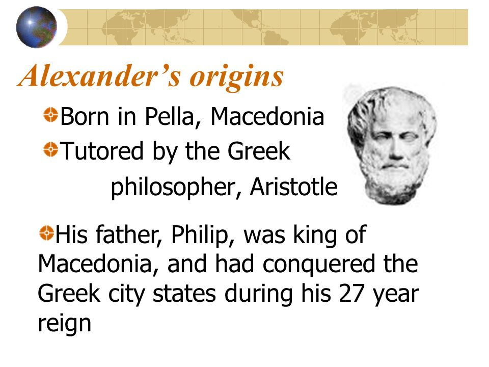 Alexander's origins Born in Pella, Macedonia Tutored by the Greek