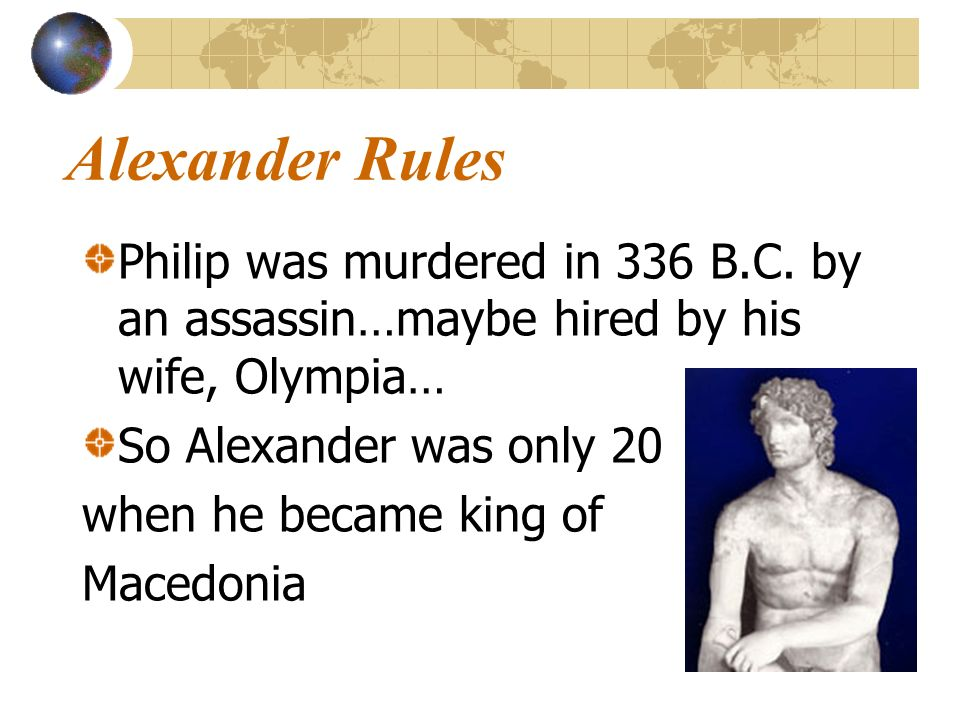 Alexander Rules Philip was murdered in 336 B.C. by an assassin…maybe hired by his wife, Olympia… So Alexander was only 20.