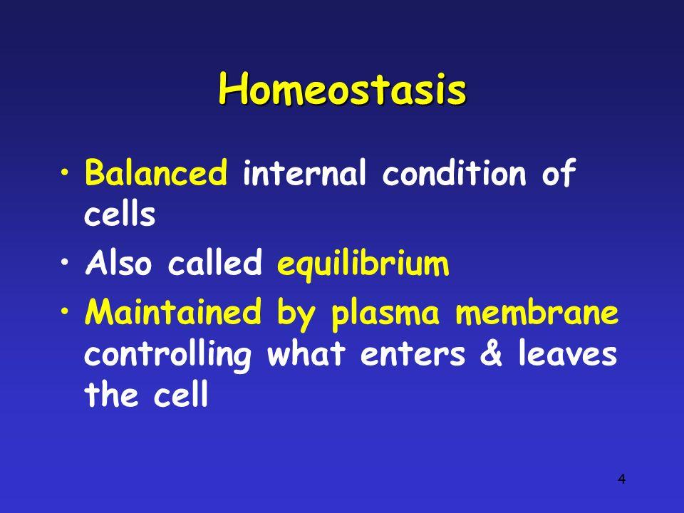Homeostasis Balanced internal condition of cells