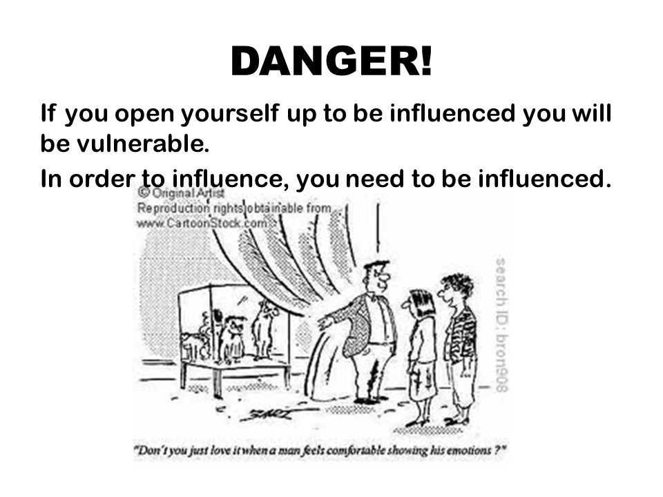 DANGER. If you open yourself up to be influenced you will be vulnerable.