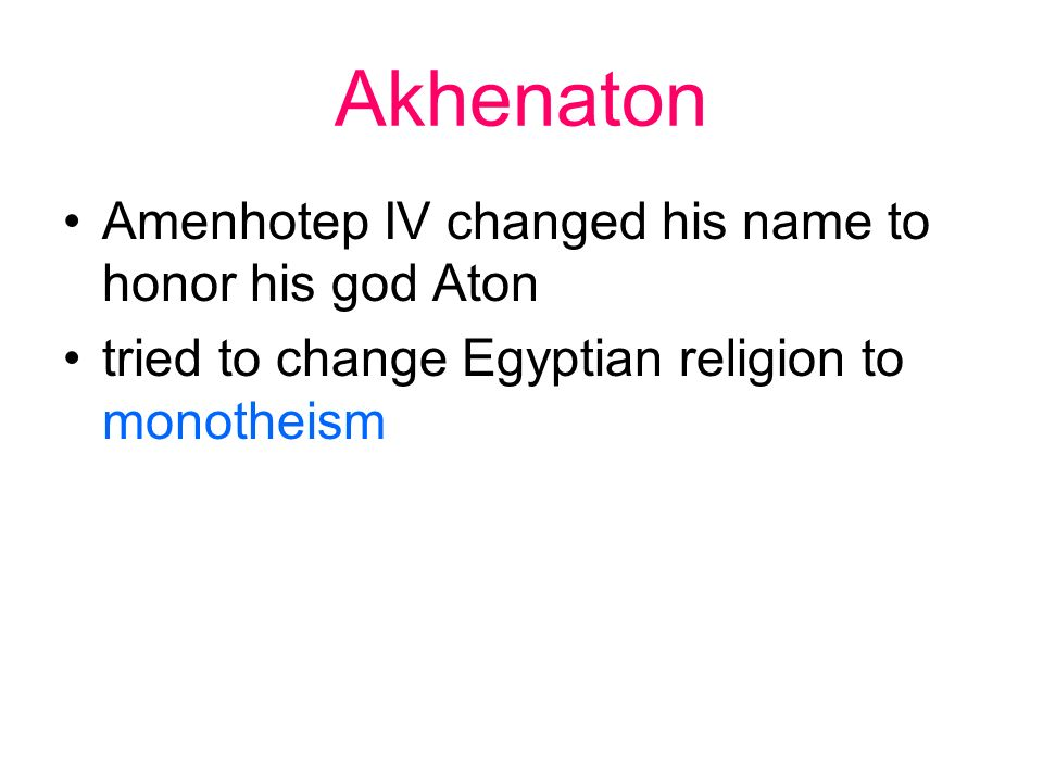 Akhenaton Amenhotep IV changed his name to honor his god Aton