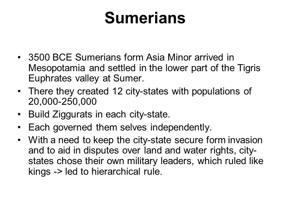 Sumerians 3500 BCE Sumerians form Asia Minor arrived in Mesopotamia and settled in the lower part of the Tigris Euphrates valley at Sumer.