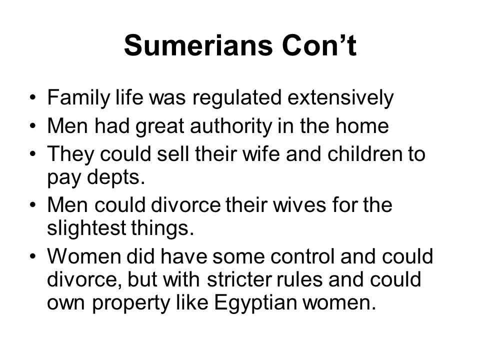 Sumerians Con't Family life was regulated extensively