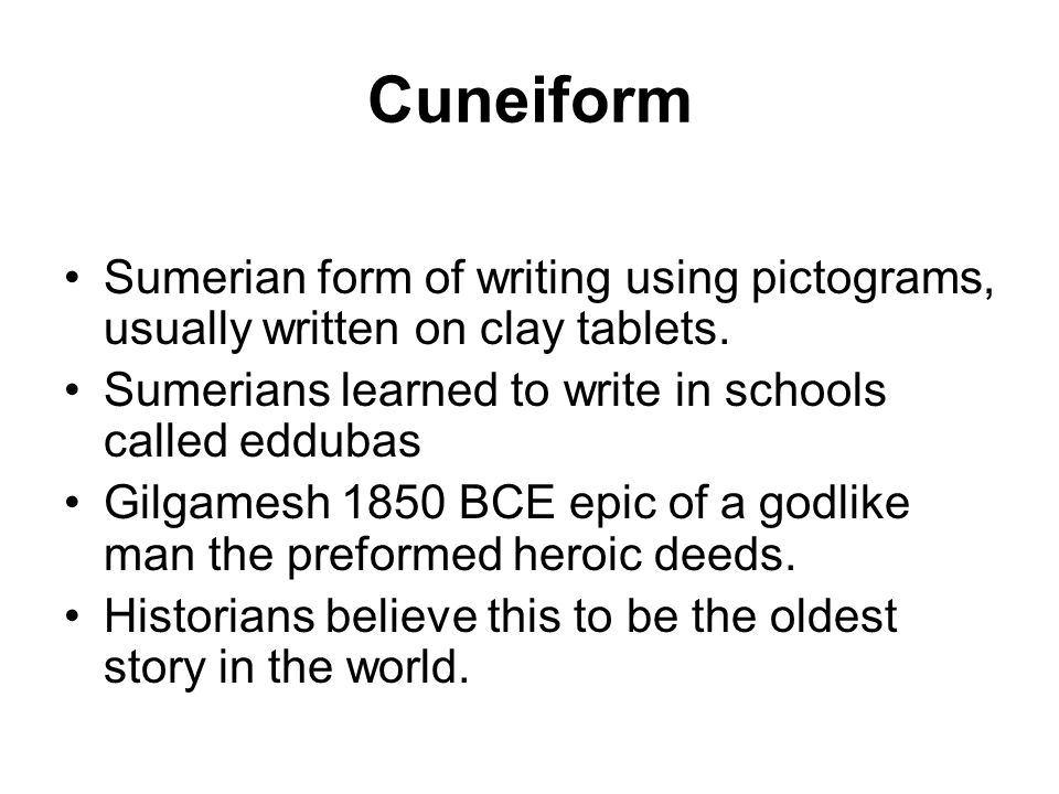 CuneiformSumerian form of writing using pictograms, usually written on clay tablets. Sumerians learned to write in schools called eddubas.