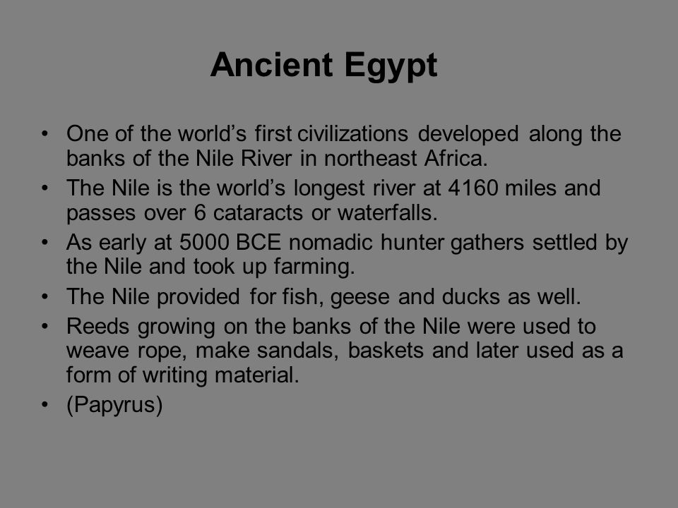 Ancient Egypt One of the world's first civilizations developed along the banks of the Nile River in northeast Africa.