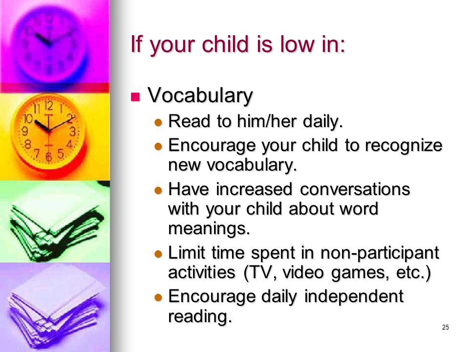 If your child is low in: Vocabulary Read to him/her daily.