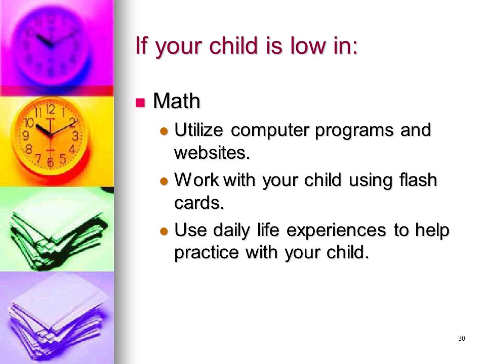 If your child is low in: Math Utilize computer programs and websites.