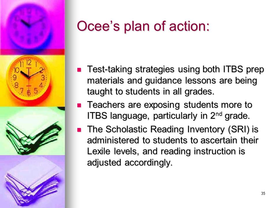 Ocee's plan of action:Test-taking strategies using both ITBS prep materials and guidance lessons are being taught to students in all grades.