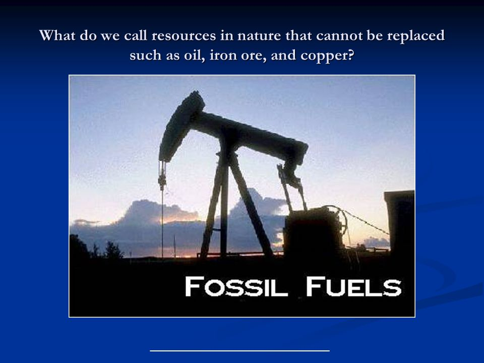 What do we call resources in nature that cannot be replaced such as oil, iron ore, and copper