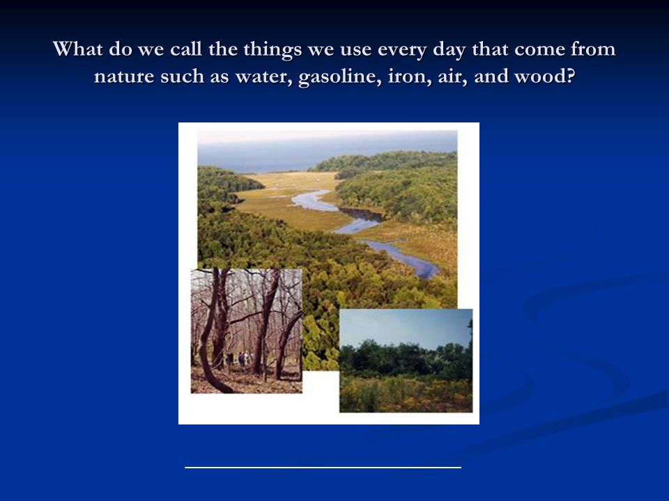 What do we call the things we use every day that come from nature such as water, gasoline, iron, air, and wood