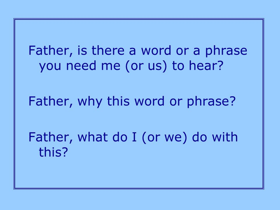 Father, is there a word or a phrase you need me (or us) to hear