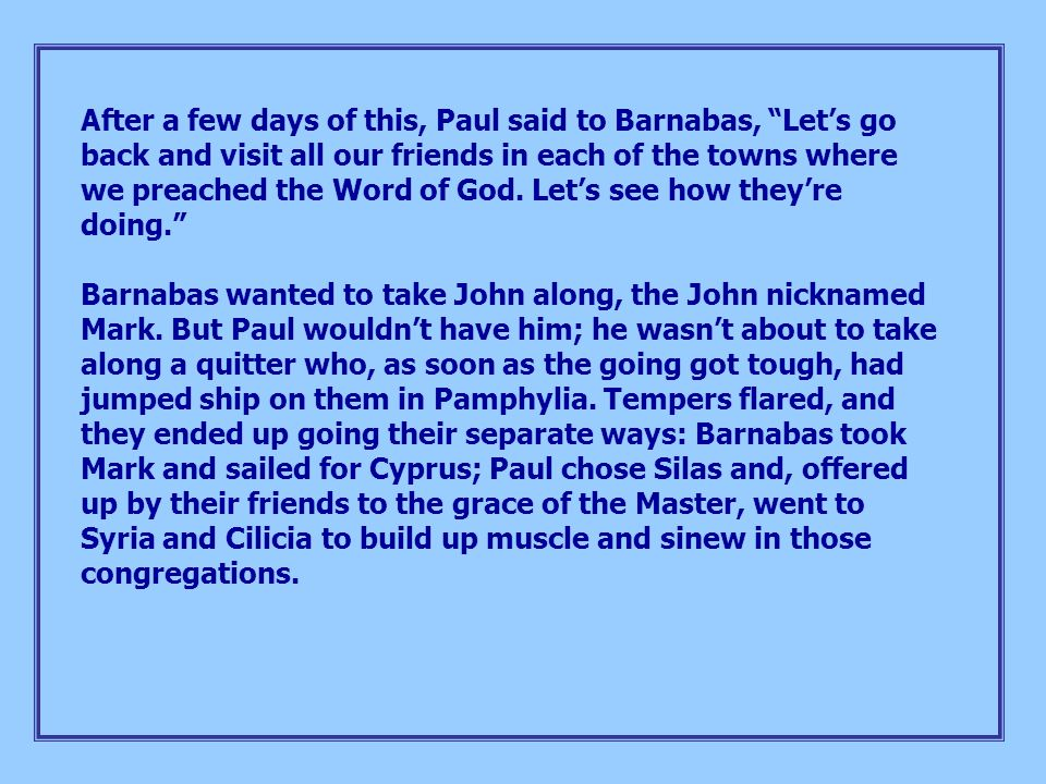 After a few days of this, Paul said to Barnabas, Let's go back and visit all our friends in each of the towns where we preached the Word of God. Let's see how they're doing.