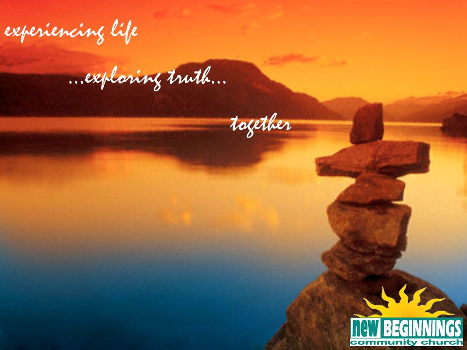 experiencing life …exploring truth… together 14