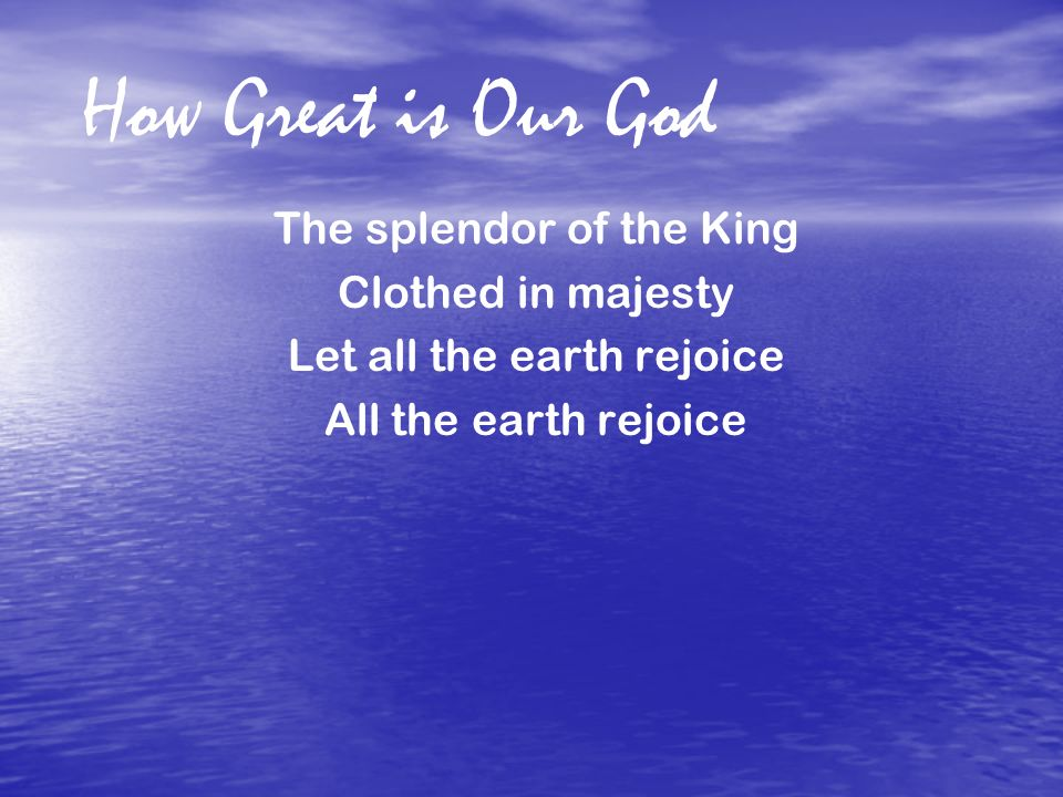 How Great is Our God The splendor of the King Clothed in majesty