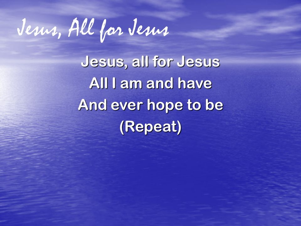 Jesus, All for Jesus Jesus, all for Jesus All I am and have