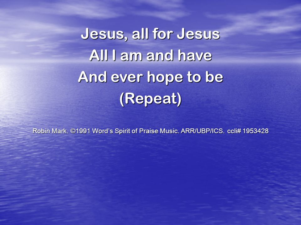 Jesus, all for Jesus All I am and have And ever hope to be (Repeat)