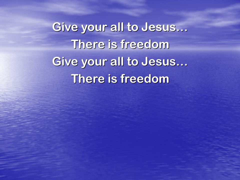 Give your all to Jesus… There is freedom
