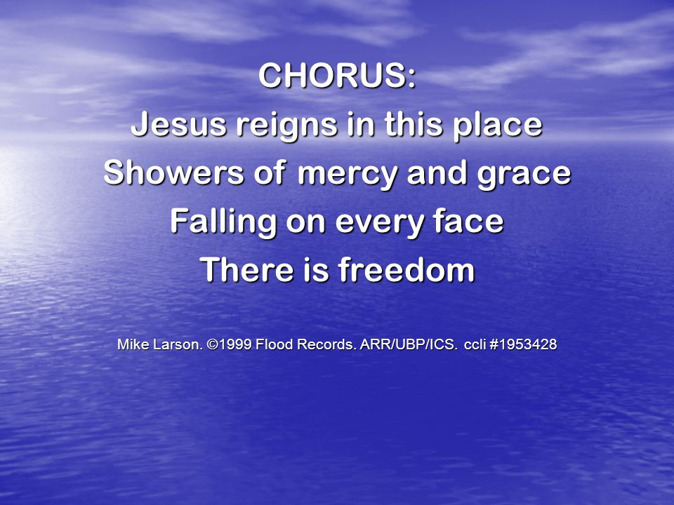 Jesus reigns in this place Showers of mercy and grace