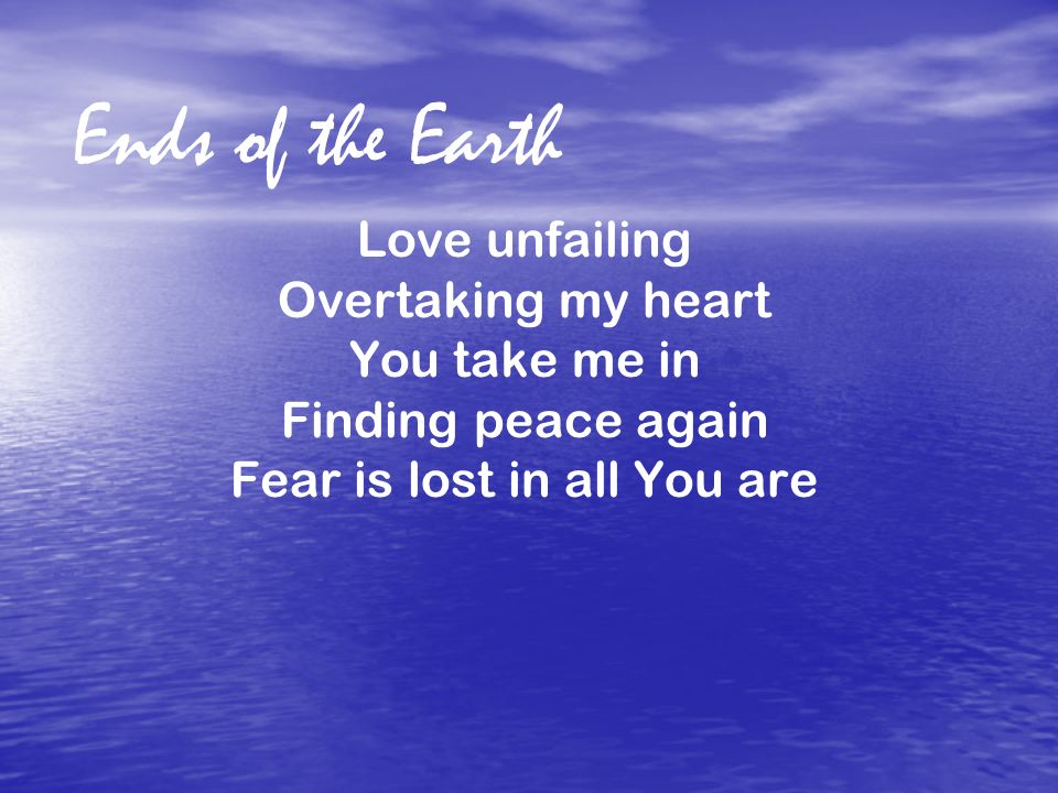 Ends of the Earth Love unfailing Overtaking my heart You take me in Finding peace again Fear is lost in all You are.
