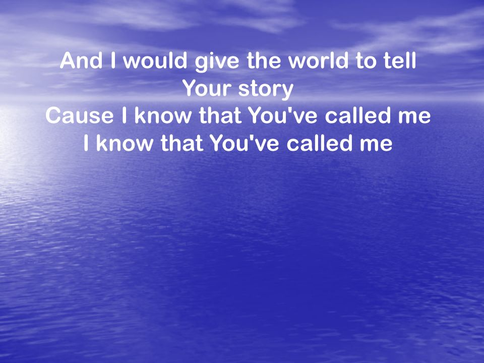 And I would give the world to tell Your story Cause I know that You ve called me I know that You ve called me