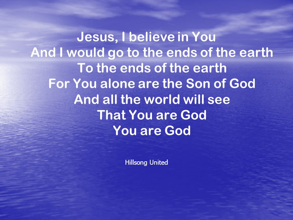Jesus, I believe in You And I would go to the ends of the earth To the ends of the earth For You alone are the Son of God And all the world will see That You are God You are God