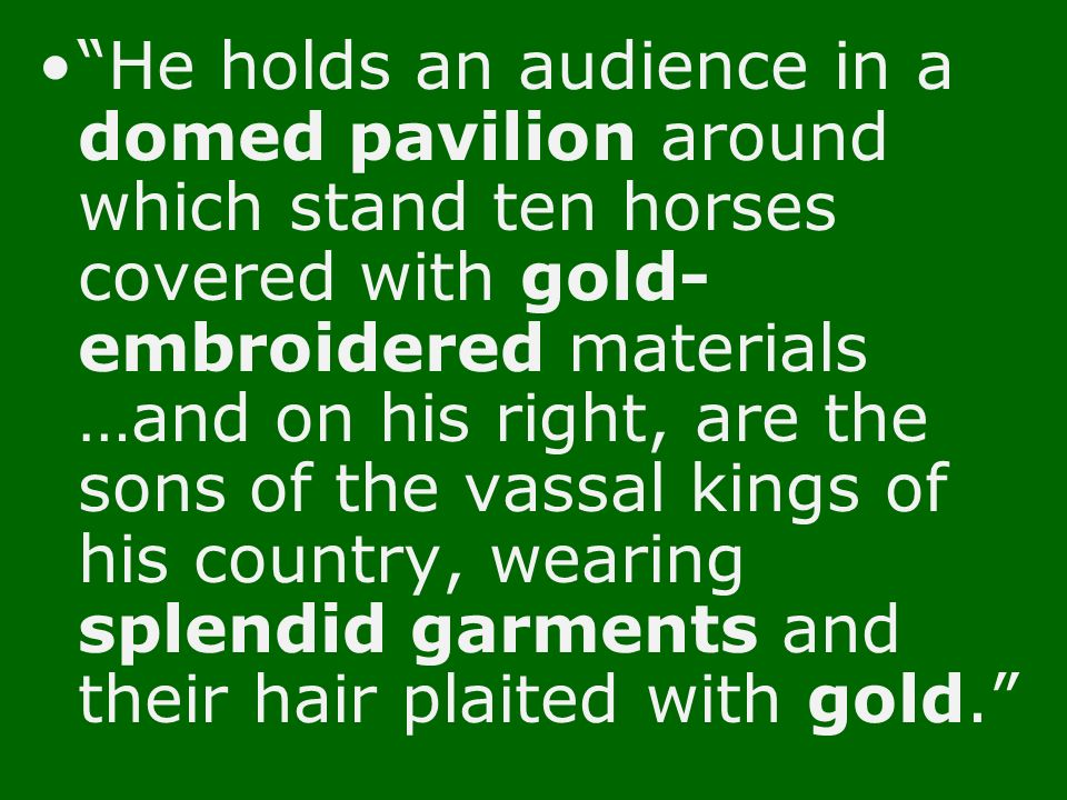 He holds an audience in a domed pavilion around which stand ten horses covered with gold-embroidered materials …and on his right, are the sons of the vassal kings of his country, wearing splendid garments and their hair plaited with gold.