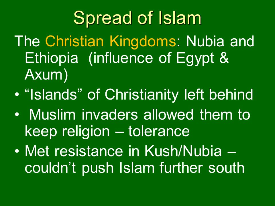Spread of Islam The Christian Kingdoms: Nubia and Ethiopia (influence of Egypt & Axum) Islands of Christianity left behind