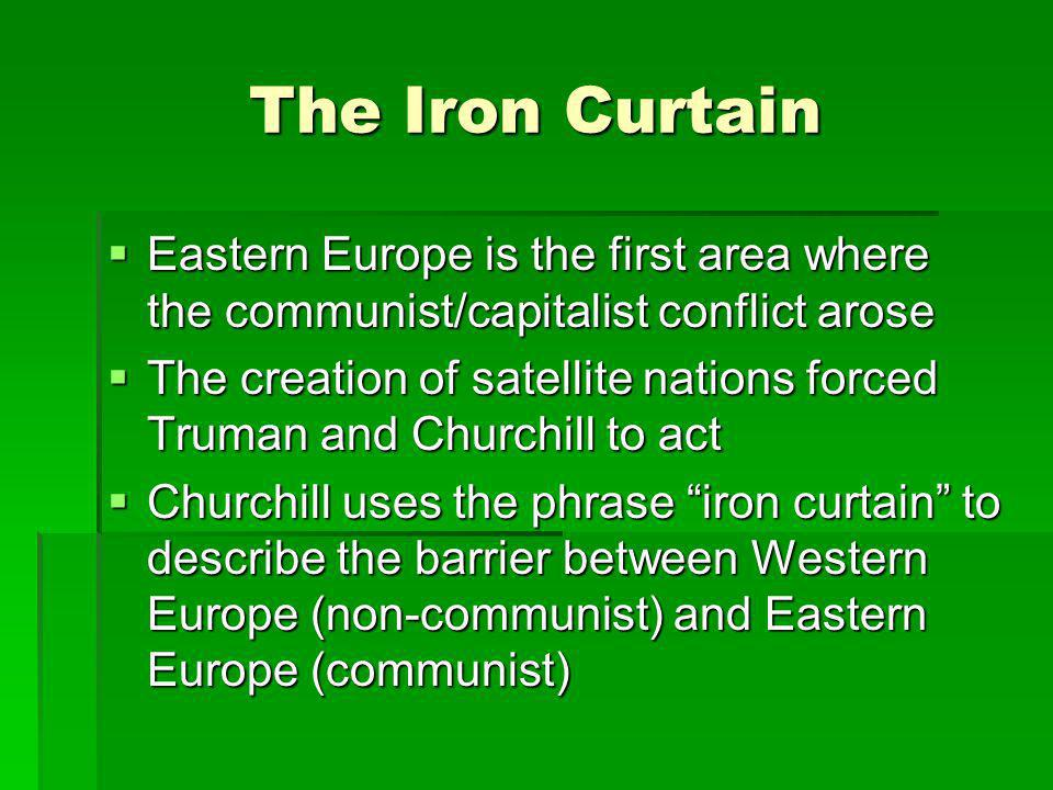 The Iron Curtain Eastern Europe is the first area where the communist/capitalist conflict arose.