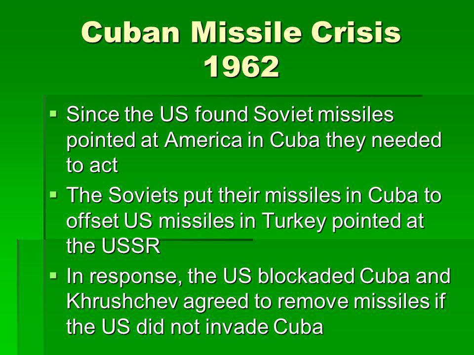 Cuban Missile Crisis 1962 Since the US found Soviet missiles pointed at America in Cuba they needed to act.