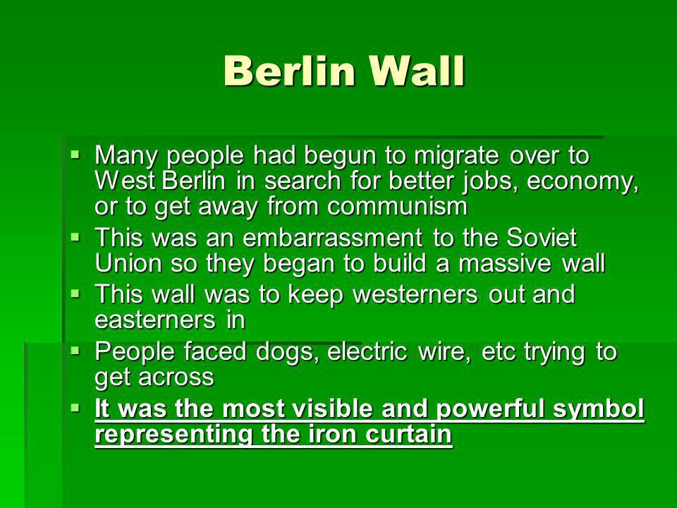 Berlin Wall Many people had begun to migrate over to West Berlin in search for better jobs, economy, or to get away from communism.