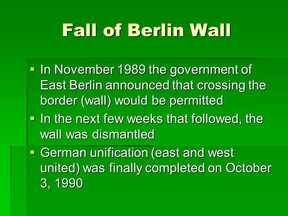 Fall of Berlin Wall In November 1989 the government of East Berlin announced that crossing the border (wall) would be permitted.