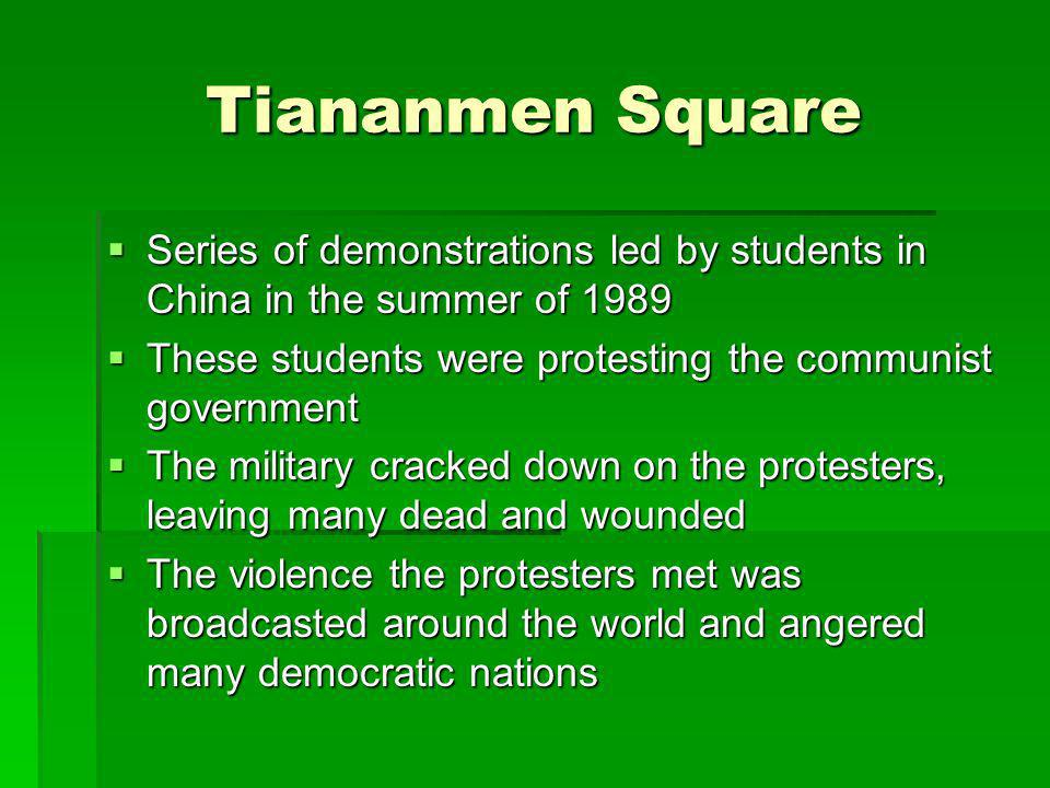 Tiananmen Square Series of demonstrations led by students in China in the summer of 1989. These students were protesting the communist government.