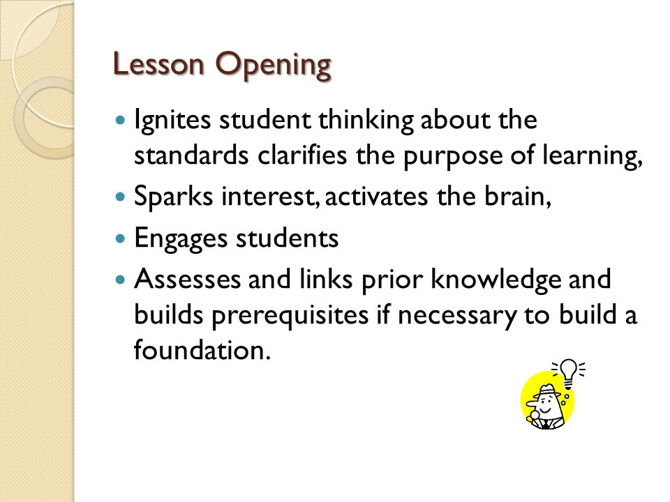 Lesson Opening Ignites student thinking about the standards clarifies the purpose of learning, Sparks interest, activates the brain,