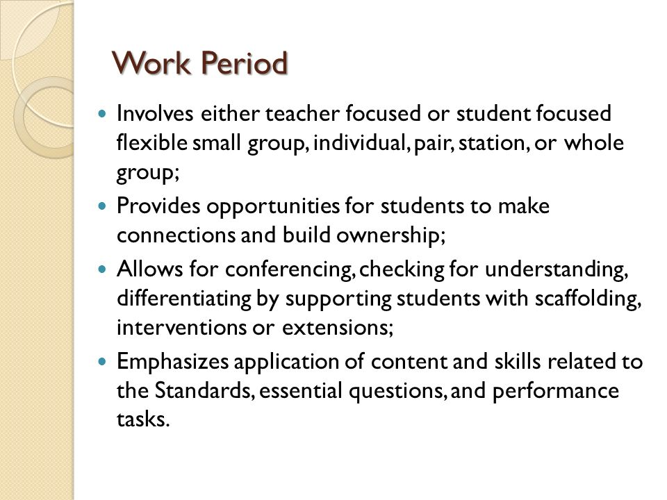 Work Period Involves either teacher focused or student focused flexible small group, individual, pair, station, or whole group;