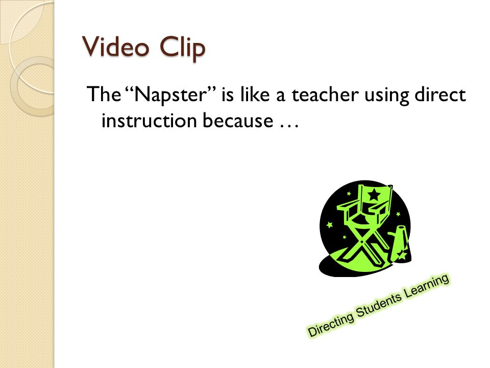 Video Clip The Napster is like a teacher using direct instruction because … Directing Students Learning.