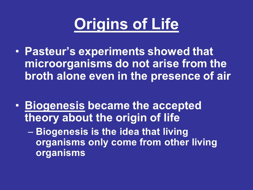 Origins of Life Pasteur's experiments showed that microorganisms do not arise from the broth alone even in the presence of air.