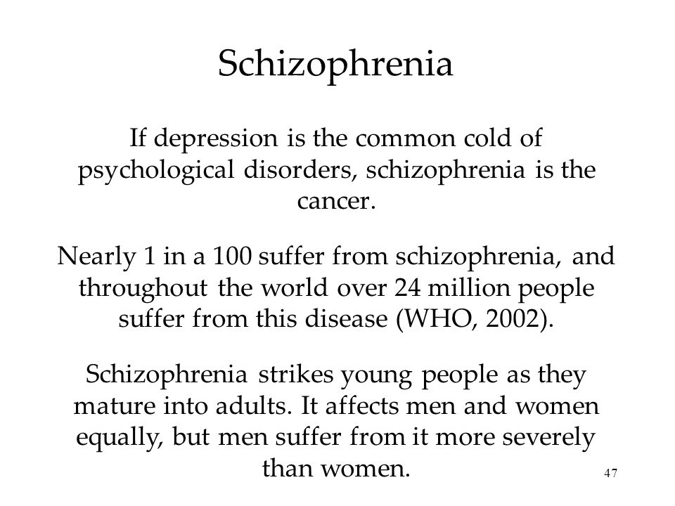 Schizophrenia If depression is the common cold of psychological disorders, schizophrenia is the cancer.