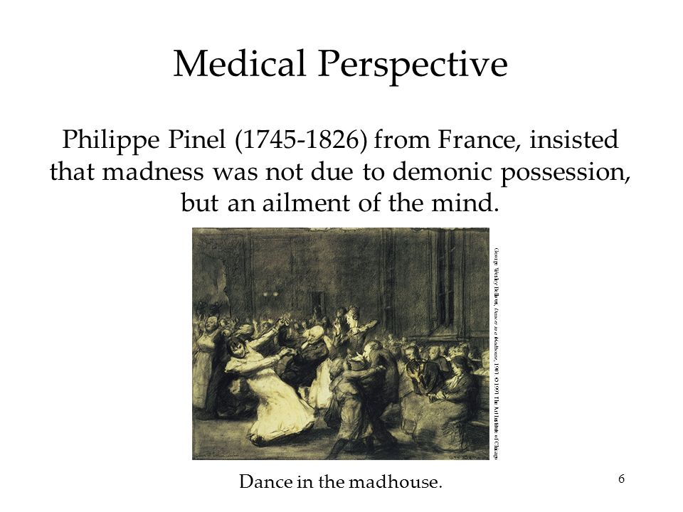 Medical Perspective Philippe Pinel (1745-1826) from France, insisted that madness was not due to demonic possession, but an ailment of the mind.