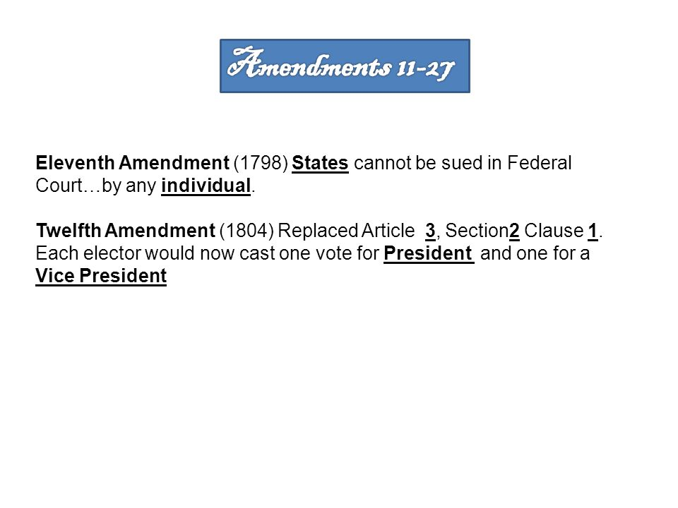 Amendments Eleventh Amendment (1798) States cannot be sued in Federal Court…by any individual.