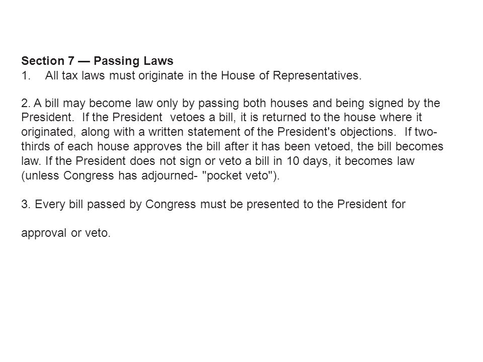 Section 7 — Passing Laws All tax laws must originate in the House of Representatives.