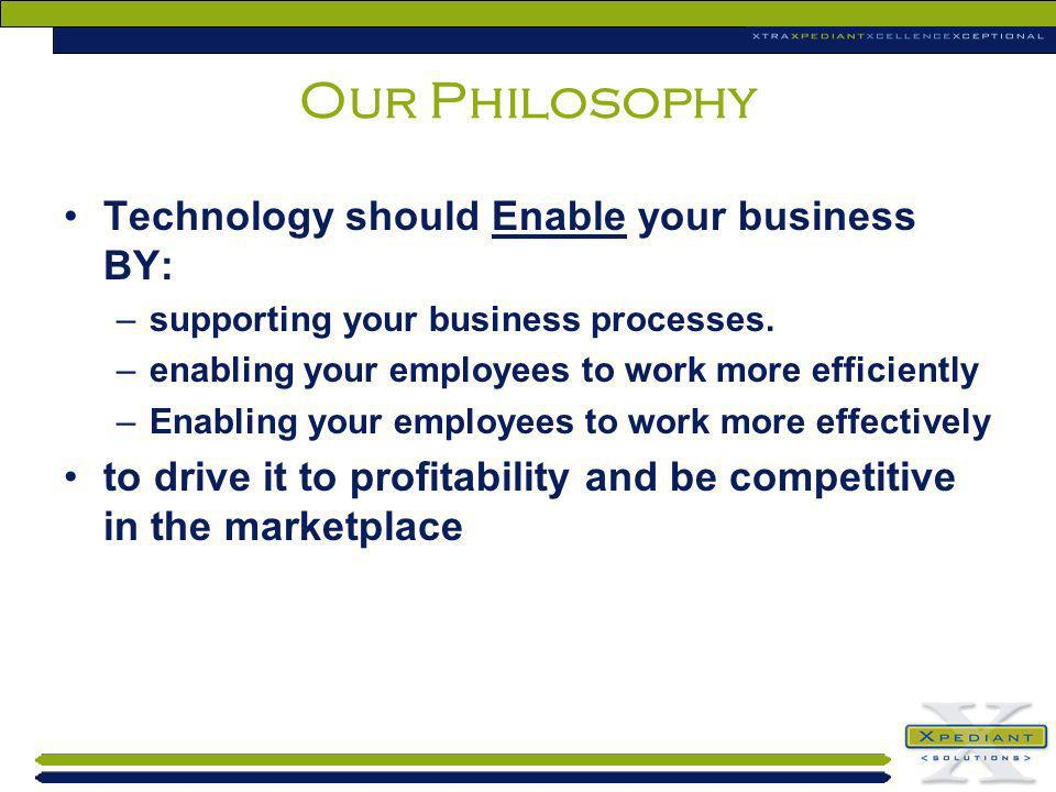 Our Philosophy Technology should Enable your business BY: