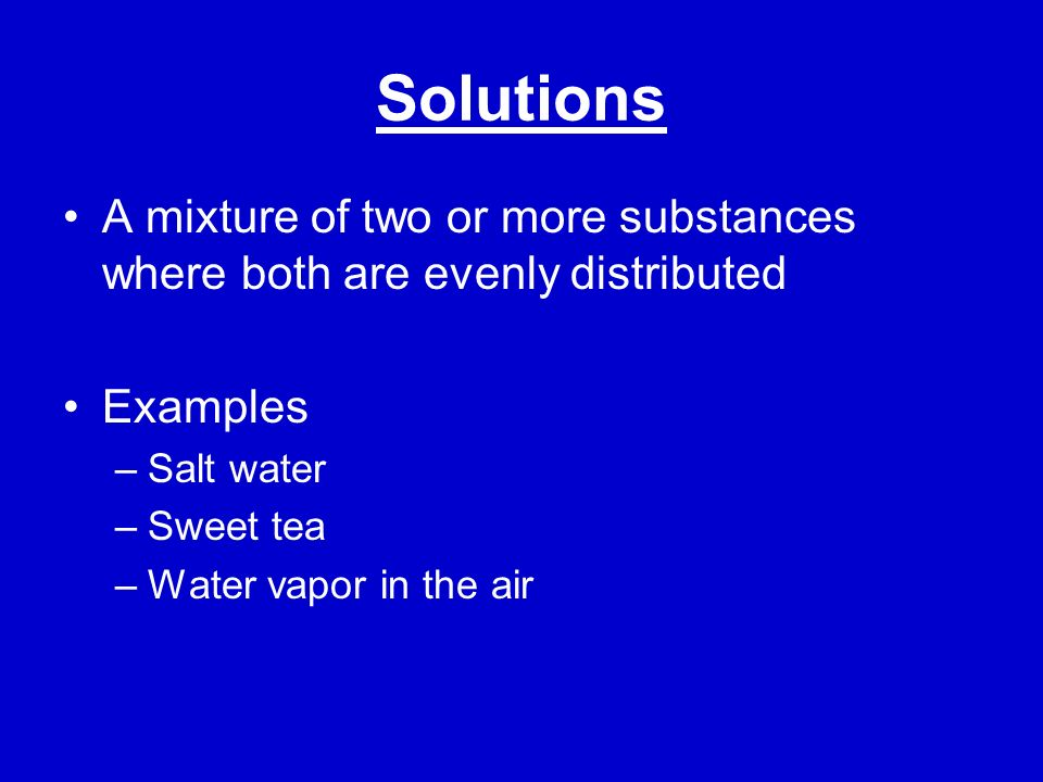 Solutions A mixture of two or more substances where both are evenly distributed. Examples. Salt water.